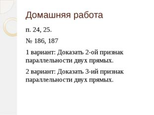 Домашняя работа п. 24, 25. № 186, 187 1 вариант: Доказать 2-ой признак паралл
