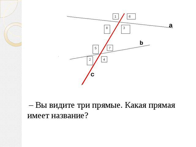 а b с – Вы видите три прямые. Какая прямая имеет название? 1 6 8 3 5 4 2 7