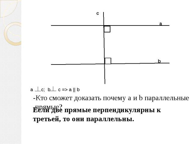 а b c -Кто сможет доказать почему а и b параллельные прямые? Если две прямые...
