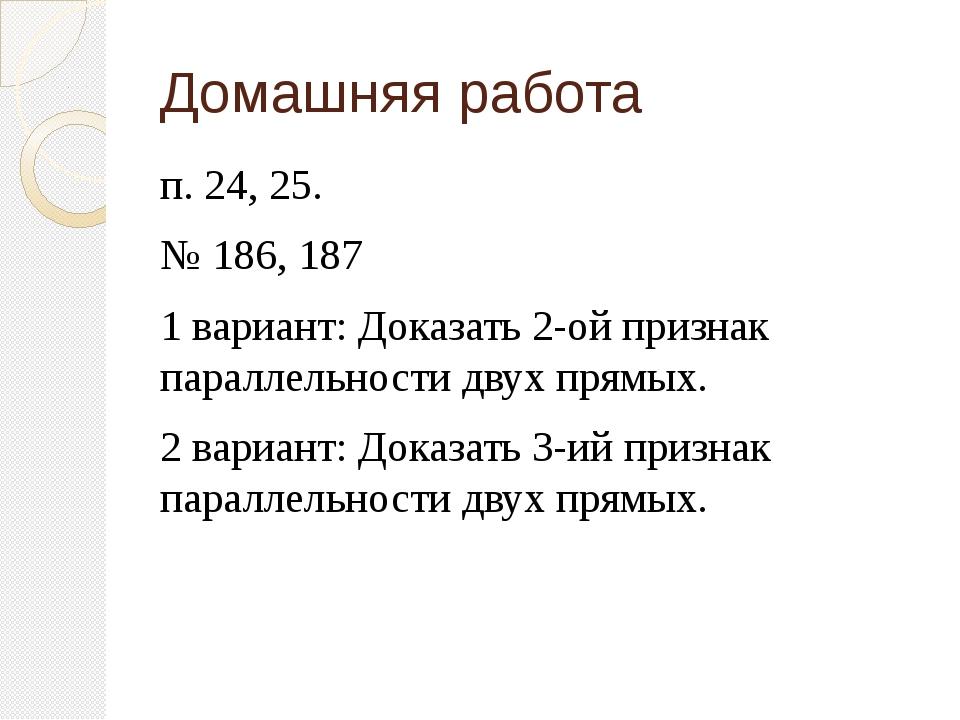 Домашняя работа п. 24, 25. № 186, 187 1 вариант: Доказать 2-ой признак паралл...