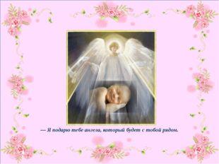 — Я подарю тебе ангела, который будет с тобой рядом.