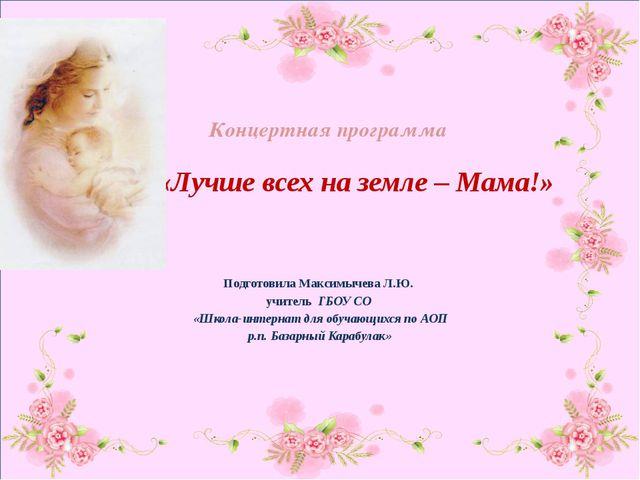 Концертная программа «Лучше всех на земле – Мама!» Подготовила Максимычева Л...