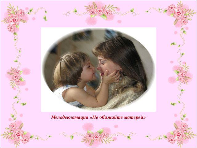 Мелодекламация «Не обижайте матерей»