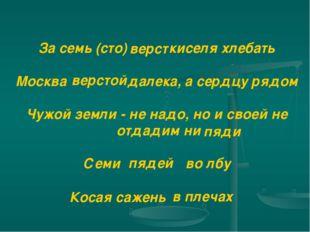 За семь (сто) киселя хлебать Москва далека, а сердцу рядом Чужой земли - не н