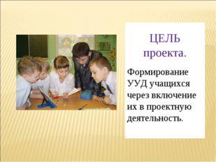 ЦЕЛЬ проекта. Формирование УУД учащихся через включение их в проектную деяте