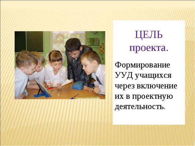 ЦЕЛЬ проекта. Формирование УУД учащихся через включение их в проектную деяте...