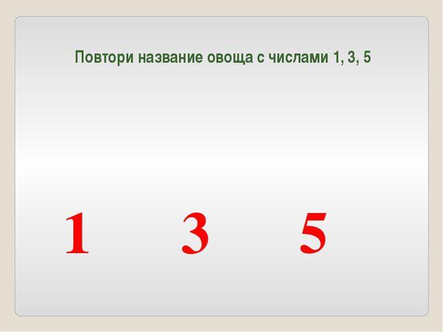 Повтори название овоща с числами 1, 3, 5 1 3 5