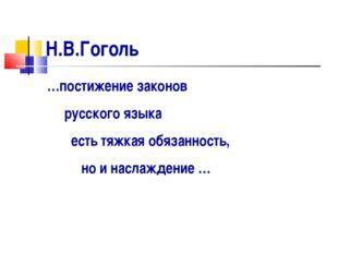 Н.В.Гоголь …постижение законов русского языка есть тяжкая обязанность, но и н