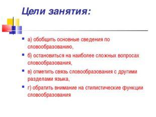 Цели занятия: а) обобщить основные сведения по словообразованию, б) остановит