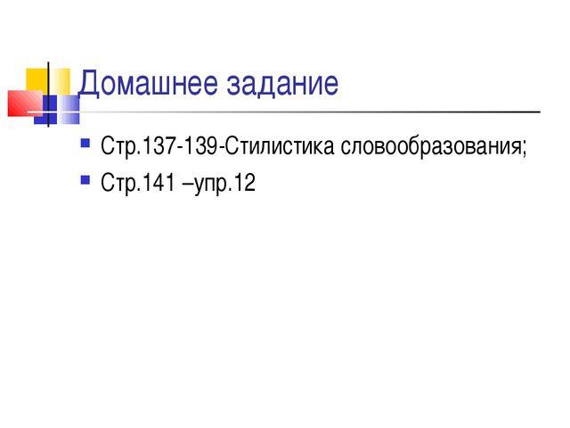 Домашнее задание Стр.137-139-Стилистика словообразования; Стр.141 –упр.12