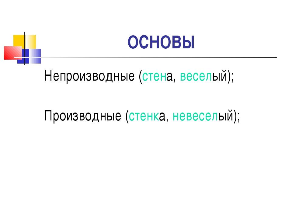 ОСНОВЫ Непроизводные (стена, веселый); Производные (стенка, невеселый);