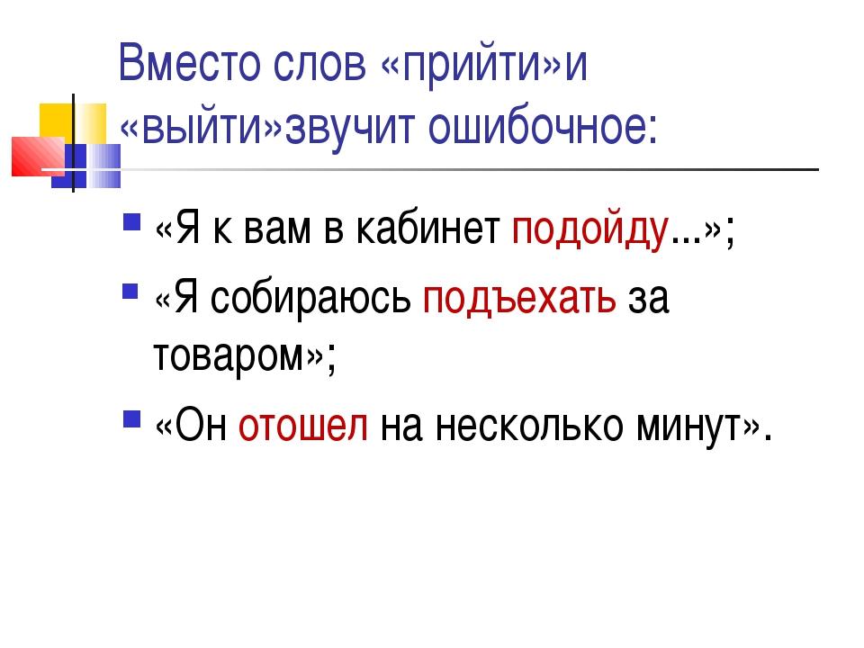 Вместо слов «прийти»и «выйти»звучит ошибочное: «Я к вам в кабинет подойду...»...
