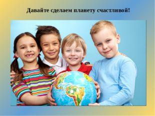 Давайте сделаем планету счастливой!