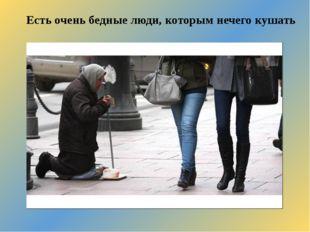 Есть очень бедные люди, которым нечего кушать