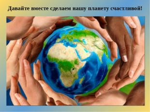 Давайте вместе сделаем нашу планету счастливой!