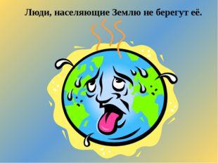 Люди, населяющие Землю не берегут её.