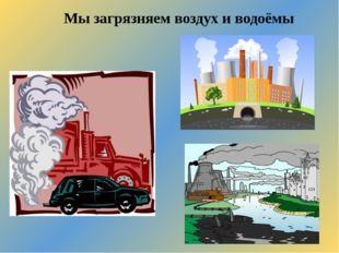 Мы загрязняем воздух и водоёмы
