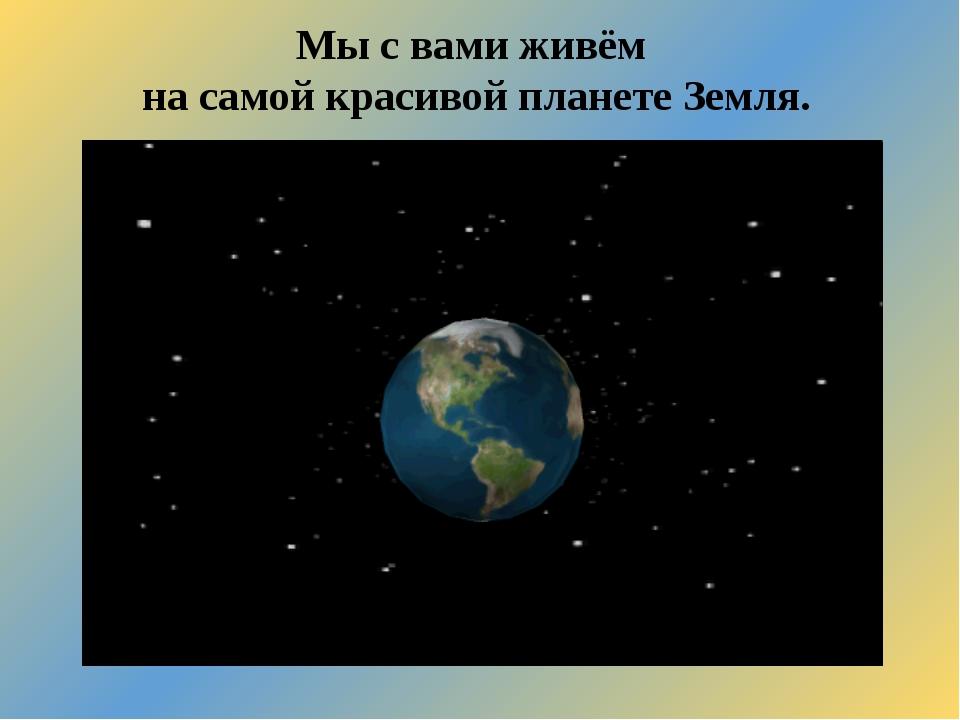 Мы с вами живём на самой красивой планете Земля.