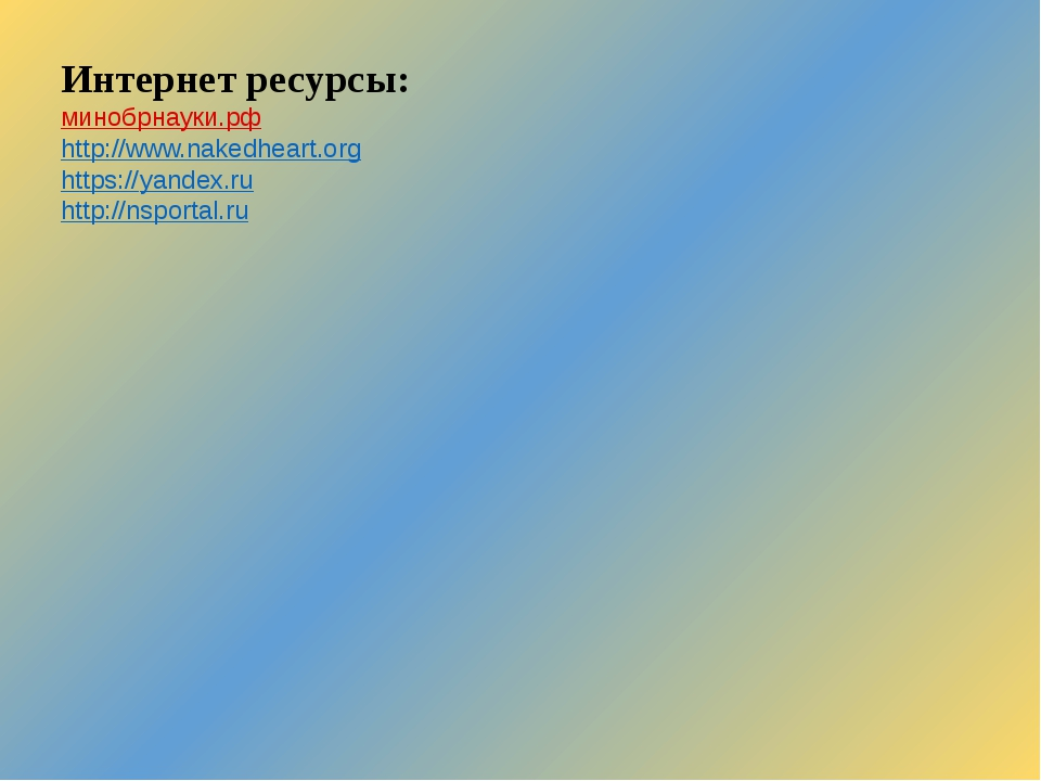 Интернет ресурсы: минобрнауки.рф http://www.nakedheart.org https://yandex.ru...