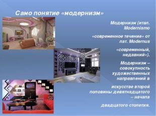 Само понятие «модернизм» Модернизм(итал. Modernismo «современное течение» от