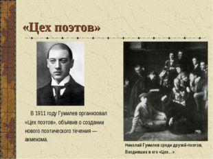 «Цех поэтов» В1911году Гумилев организовал «Цех поэтов», объявив осоздании