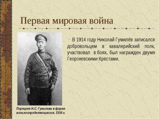 Первая мировая война В1914году Николай Гумилёв записался добровольцем в кав