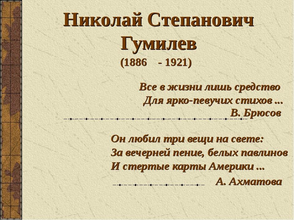Все в жизни лишь средство Для ярко-певучих стихов ... Николай Степанович Гуми...