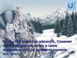 Чтобы Кай перестал мёрзнуть, Снежная королева завернула его в свою медвежью ш