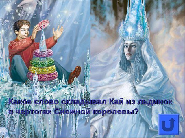Какое слово складывал Кай из льдинок в чертогах Снежной королевы?