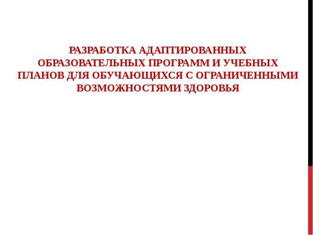 РАЗРАБОТКА АДАПТИРОВАННЫХ ОБРАЗОВАТЕЛЬНЫХ ПРОГРАММ И УЧЕБНЫХ ПЛАНОВ ДЛЯ ОБУЧА...