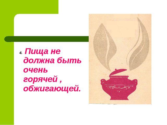 4. Пища не должна быть очень горячей , обжигающей.
