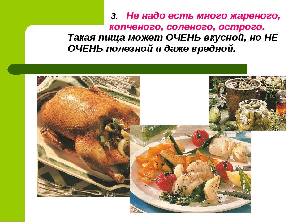 3. Не надо есть много жареного, копченого, соленого, острого. Такая пища мож...