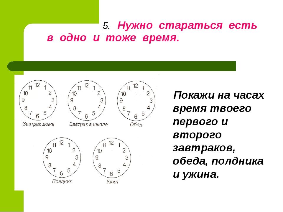 5. Нужно стараться есть в одно и тоже время. Покажи на часах время твоего пе...