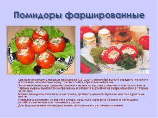 Срежьте верхушку у твердых помидоров (10-12 шт.), ложечкой выньте середину, п
