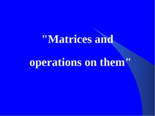 """""""Matrices and operations on them"""""""