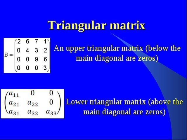 Triangular matrix An upper triangular matrix (below the main diagonal are zer...