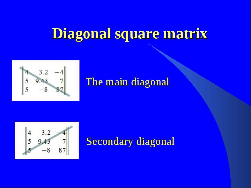 Diagonal square matrix The main diagonal Secondary diagonal
