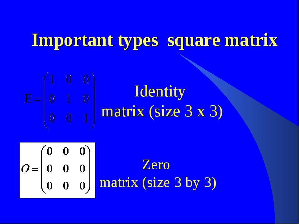 Important types square matrix Identity matrix (size 3 x 3) Zero matrix (size...