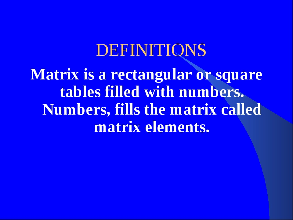 DEFINITIONS Matrix is a rectangular or square tables filled with numbers. Nu...