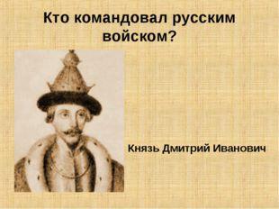 Кто командовал русским войском? Князь Дмитрий Иванович