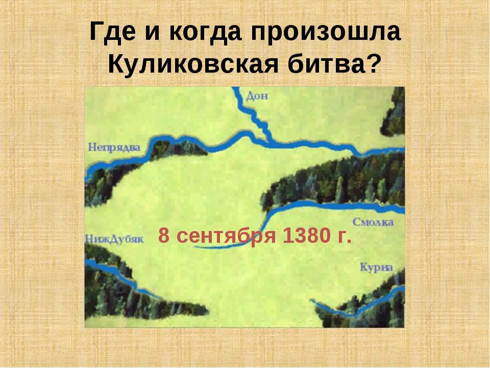 Где и когда произошла Куликовская битва? 8 сентября 1380 г.