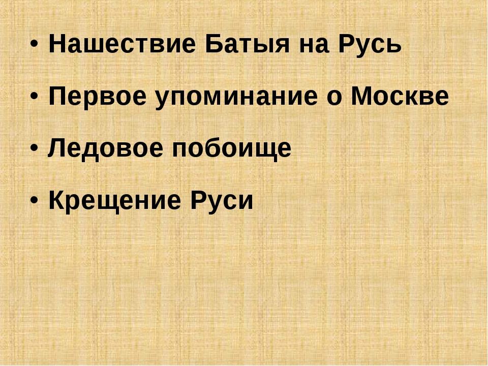 Нашествие Батыя на Русь Первое упоминание о Москве Ледовое побоище Крещение Р...