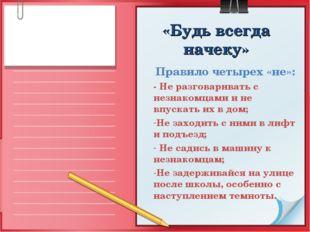 «Будь всегда начеку» Правило четырех «не»: - Не разговаривать с незнакомцами