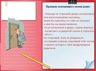 Правила поведения в своем доме: - Никогда не открывай дверь незнакомому или м
