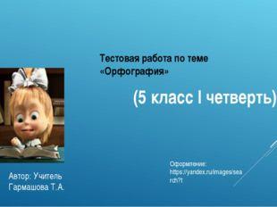 Тестовая работа по теме «Орфография» (5 классIчетверть) Автор: Учитель Гарм