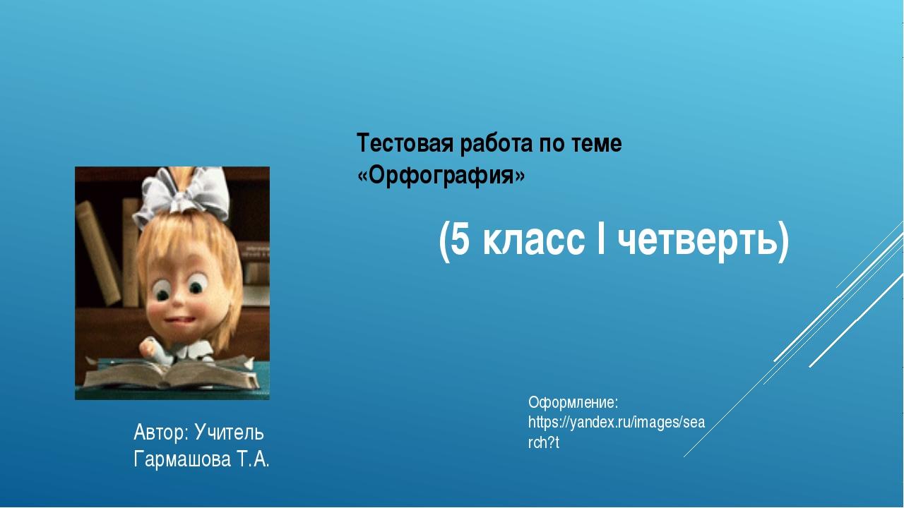 Тестовая работа по теме «Орфография» (5 классIчетверть) Автор: Учитель Гарм...