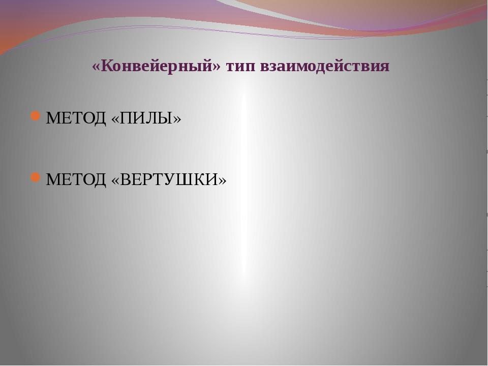 «Конвейерный» тип взаимодействия МЕТОД «ПИЛЫ» МЕТОД «ВЕРТУШКИ»