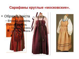 Сарафаны круглые «московские».
