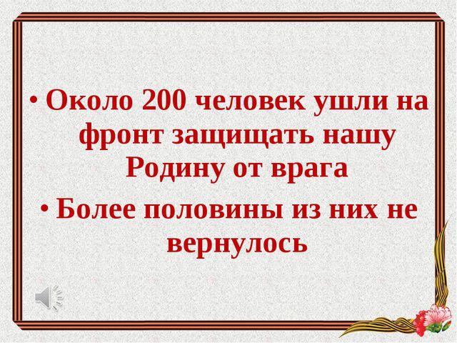 Около 200 человек ушли на фронт защищать нашу Родину от врага Более половины...
