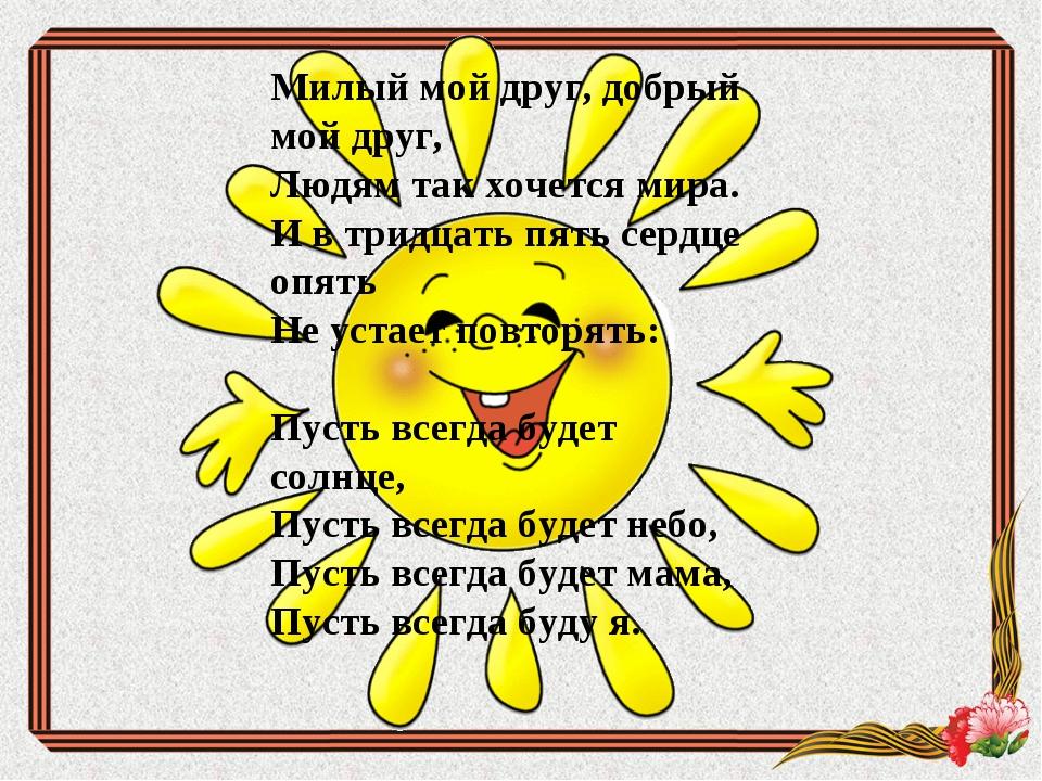 Милый мой друг, добрый мой друг, Людям так хочется мира. Ивтридцать пять...